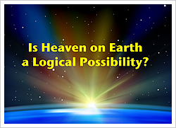 Is Heaven on Earth a Logical Possibility?